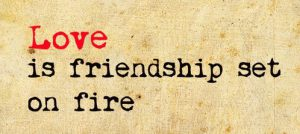 Love is friendship set in fire