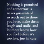 "Picture says ""Nothing is promised and tomorrow is never guaranteed so reach out to those you love, make them laugh and smile, and let them know how you feel before it's too late, just in case."