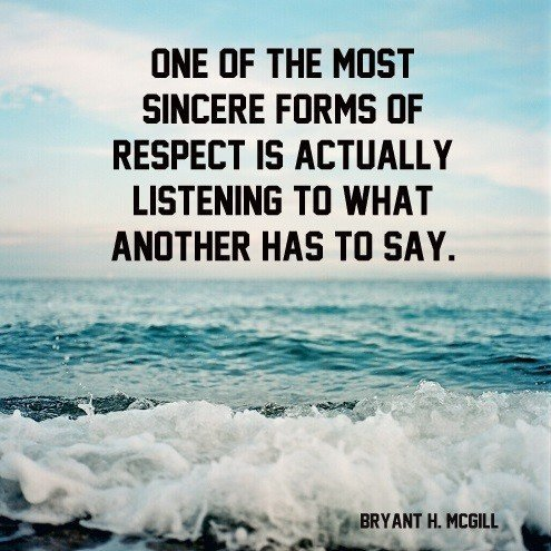 One of the most sincere forms of respect is actually listening to what another has to say