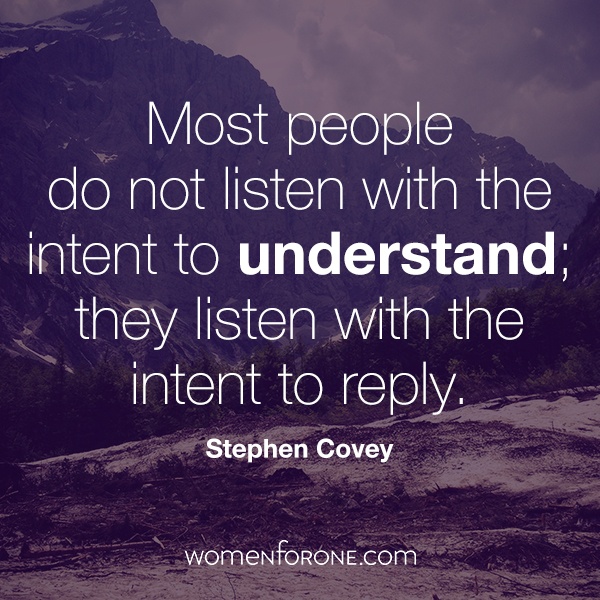 Most people don't listen with the intent to understand, they listen to reply. Stephen Covey